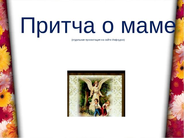 Притча о маме (отдельная презентация на сайте Инфоурок) *