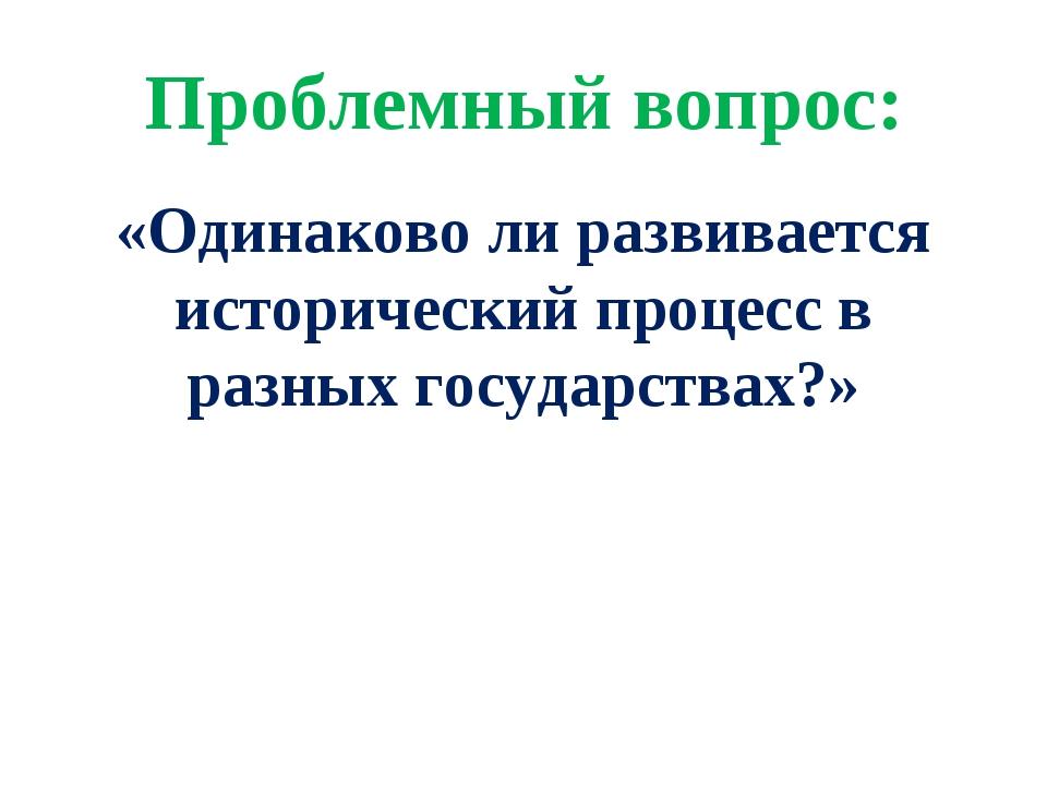 Проблемный вопрос: «Одинаково ли развивается исторический процесс в разных го...