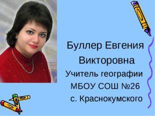 Буллер Евгения Викторовна Учитель географии МБОУ СОШ №26 с. Краснокумского