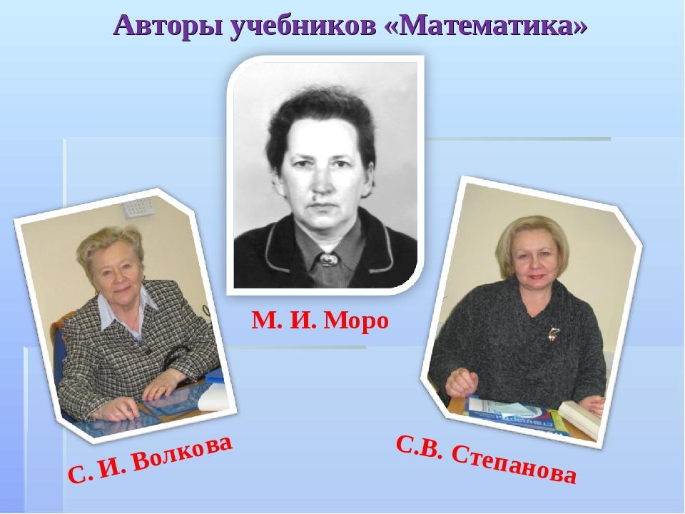 Авторы учебников «Математика» М. И. Моро С. И. Волкова С.В. Степанова