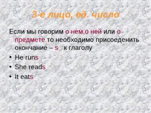 3-е лицо, ед. число Если мы говорим о нем,о ней или о предмете,то необходимо