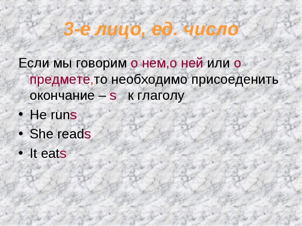 3-е лицо, ед. число Если мы говорим о нем,о ней или о предмете,то необходимо...