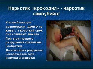 Наркотик «крокодил» - наркотик самоубийц! Употребляющие дезоморфин долго не ж