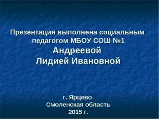 Презентация выполнена социальным педагогом МБОУ СОШ №1 Андреевой Лидией Иван