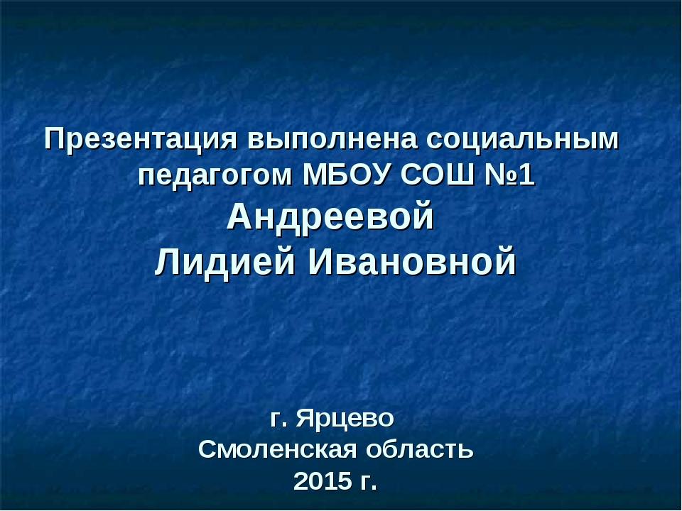 Презентация выполнена социальным педагогом МБОУ СОШ №1 Андреевой Лидией Иван...