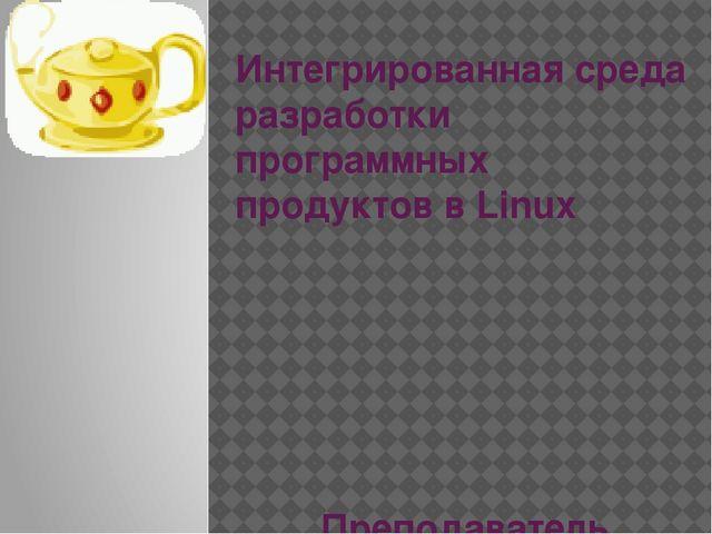 Интегрированная среда разработки программных продуктов в Linux Преподаватель...