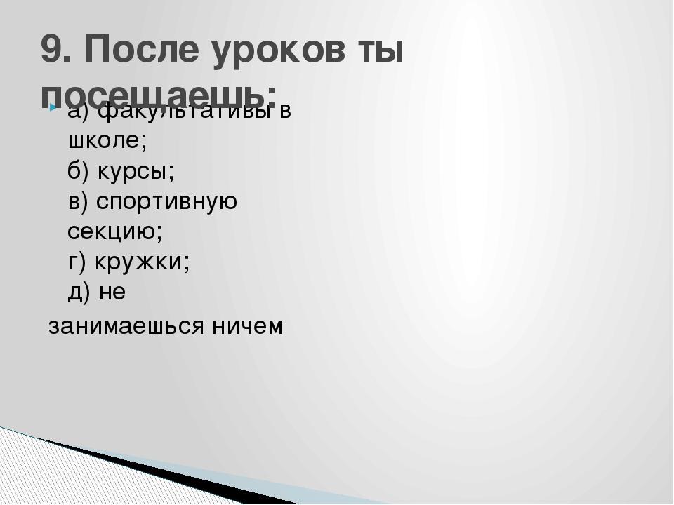 а) факультативы в школе; б) курсы; в) спортивную секцию; г) кружки; д) не зан...