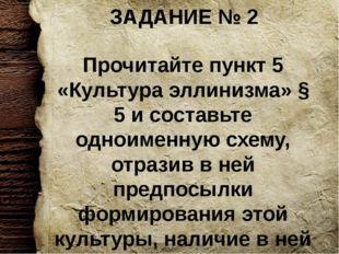 ЗАДАНИЕ № 2 Прочитайте пункт 5 «Культура эллинизма» § 5 и составьте одноименн