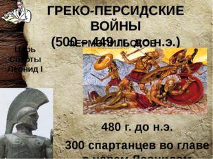 ГРЕКО-ПЕРСИДСКИЕ ВОЙНЫ (500 – 449 гг. до н.э.) 480 г. до н.э. 300 спартанцев