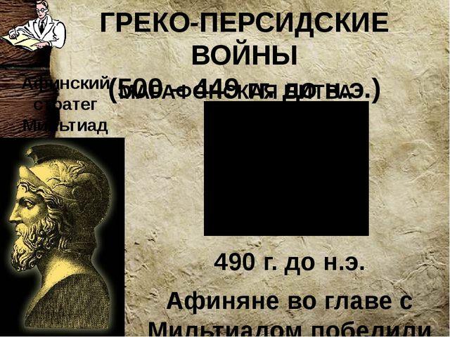 ГРЕКО-ПЕРСИДСКИЕ ВОЙНЫ (500 – 449 гг. до н.э.) 490 г. до н.э. Афиняне во глав...