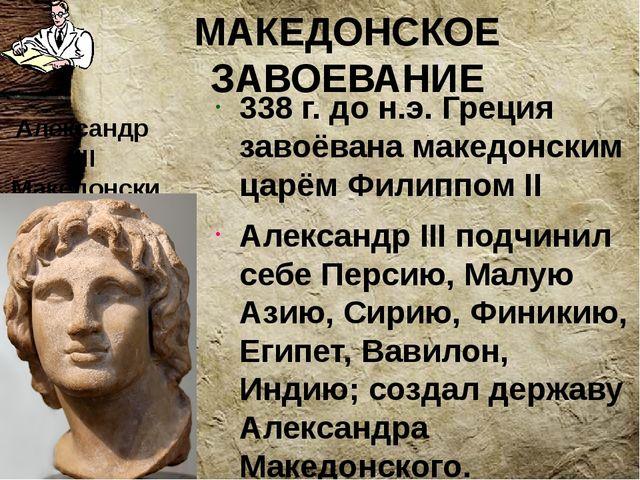 МАКЕДОНСКОЕ ЗАВОЕВАНИЕ 338 г. до н.э. Греция завоёвана македонским царём Фили...
