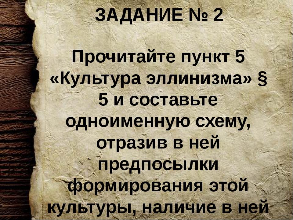 ЗАДАНИЕ № 2 Прочитайте пункт 5 «Культура эллинизма» § 5 и составьте одноименн...