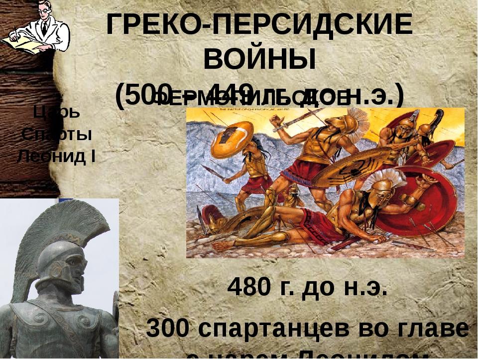 ГРЕКО-ПЕРСИДСКИЕ ВОЙНЫ (500 – 449 гг. до н.э.) 480 г. до н.э. 300 спартанцев...