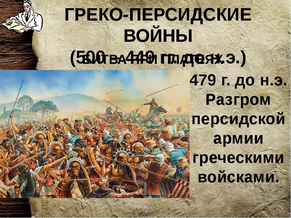ГРЕКО-ПЕРСИДСКИЕ ВОЙНЫ (500 – 449 гг. до н.э.) БИТВА ПРИ ПЛАТЕЯХ 479 г. до н....