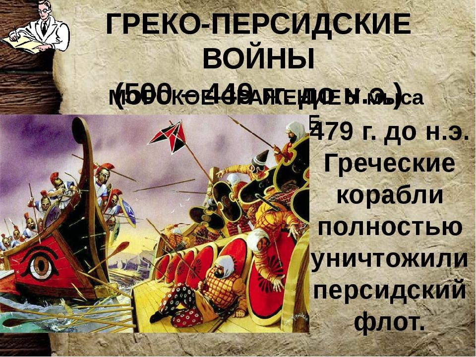 ГРЕКО-ПЕРСИДСКИЕ ВОЙНЫ (500 – 449 гг. до н.э.) МОРСКОЕ СРАЖЕНИЕ У мыса МИКАЛЕ...