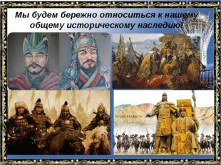 Мы будем бережно относиться к нашему общему историческому наследию!