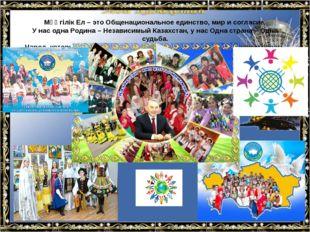 Мәңгілік Ел – это Общенациональное единство, мир и согласие. У нас одна Родин