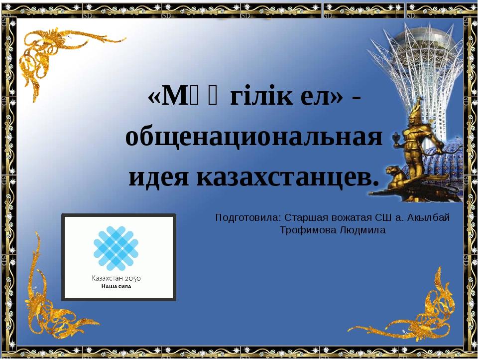«Мәңгілік ел» - общенациональная идея казахстанцев. Подготовила: Старшая вож...