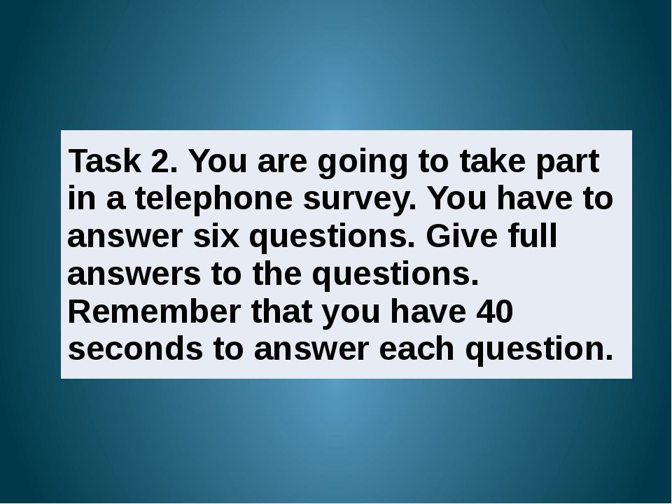 2 Task 2. Take part in a telephone survey. You have to answer six questions....