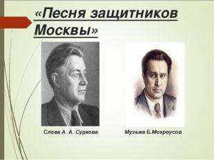 «Песня защитников Москвы» Слова А. А. Суркова Музыка Б.Мокроусов