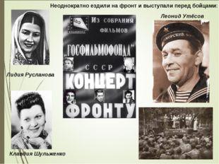 Лидия Русланова Леонид Утёсов Клавдия Шульженко Неоднократно ездили на фронт