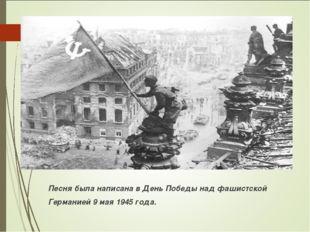 Песня была написана в День Победы над фашистской Германией 9 мая 1945 года.