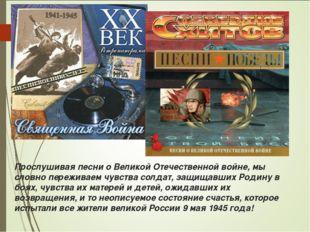 Прослушивая песни о Великой Отечественной войне, мы словно переживаем чувства