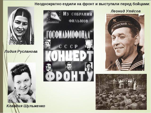 Лидия Русланова Леонид Утёсов Клавдия Шульженко Неоднократно ездили на фронт...