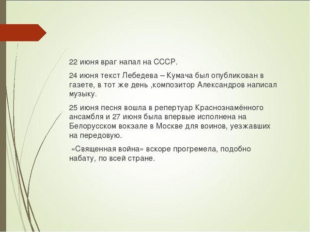 22 июня враг напал на СССР. 24 июня текст Лебедева – Кумача был опубликован в...
