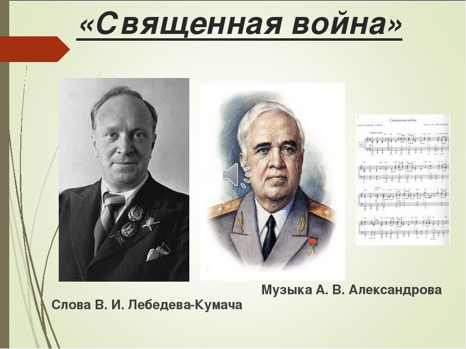 «Священная война» Слова В. И. Лебедева-Кумача Музыка А. В. Александрова