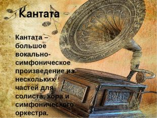 Кантата Кантата – большое вокально-симфоническое произведение из нескольких ч