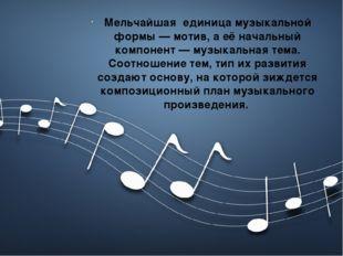 Мельчайшая единица музыкальной формы — мотив, а её начальный компонент — муз