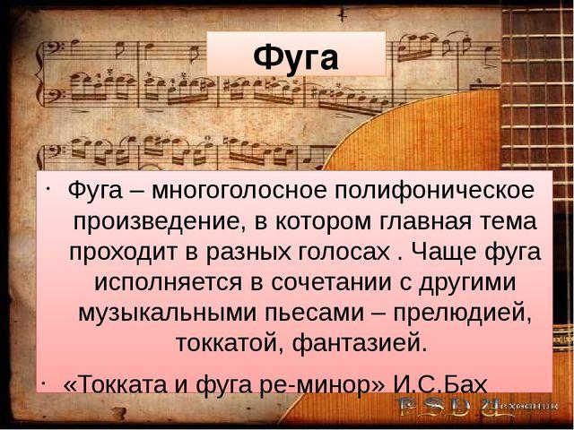 Фуга Фуга – многоголосное полифоническое произведение, в котором главная тема...