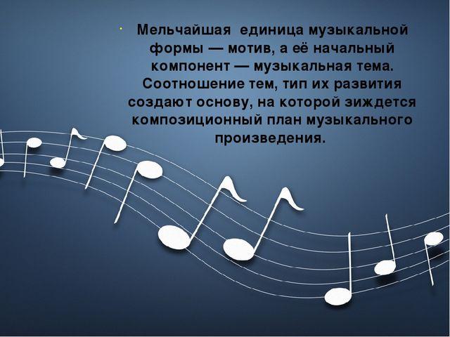 Мельчайшая единица музыкальной формы — мотив, а её начальный компонент — муз...