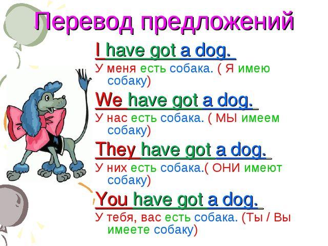 Перевод предложений I have got a dog. У меня есть собака. ( Я имею собаку) We...