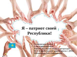 Я – патриот своей Республики! Алматинская область Ескельдинский район Учитель