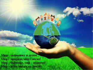 Мир – солнышку и детям Мир – природе, мир – весне! Мир – былинке, мир – плане
