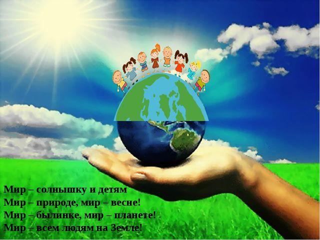 Мир – солнышку и детям Мир – природе, мир – весне! Мир – былинке, мир – плане...
