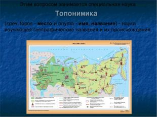 Топонимика (греч. topos - место и onyma - имя, название) - наука изучающая ге