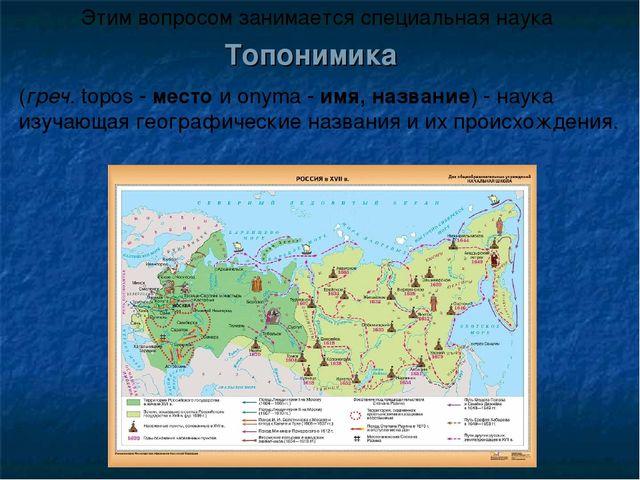 Топонимика (греч. topos - место и onyma - имя, название) - наука изучающая ге...