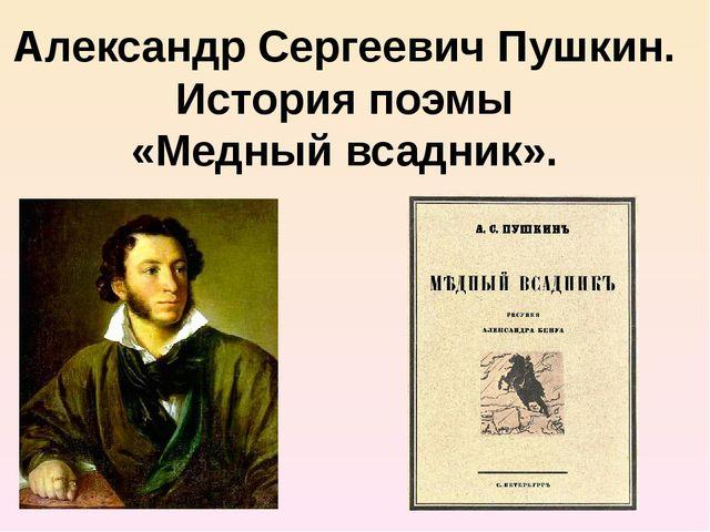 Александр Сергеевич Пушкин. История поэмы «Медный всадник».
