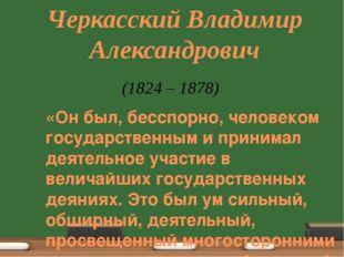Черкасский Владимир Александрович «Он был, бесспорно, человеком государственн