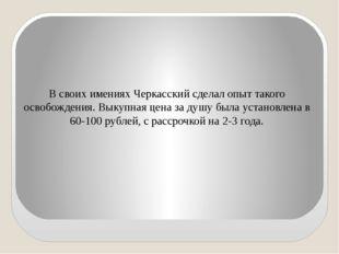 В своих имениях Черкасский сделал опыт такого освобождения. Выкупная цена за
