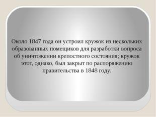 Около 1847 года он устроил кружок из нескольких образованных помещиков для ра