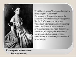 Екатерина Алексеевна Васильчикова В 1850 году князь Черкасский женится на Ека