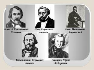 Алексей Степанович Хомяков Иван Сергеевич Аксаков Иван Васильевич Киреевский
