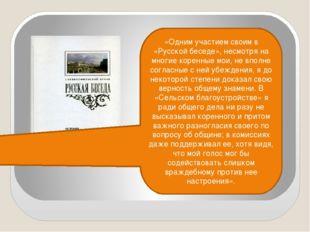 «Одним участием своим в «Русской беседе», несмотря на многие коренные мои, не