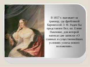 В 1857 г. выезжает за границу, где фрейлиной баронессой Э. Ф. Раден бы предст