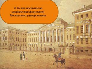 В 16 лет поступил на юридический факультет Московского университета.