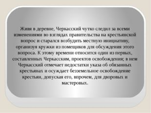 Живя в деревне, Черкасский чутко следил за всеми изменениями во взглядах прав
